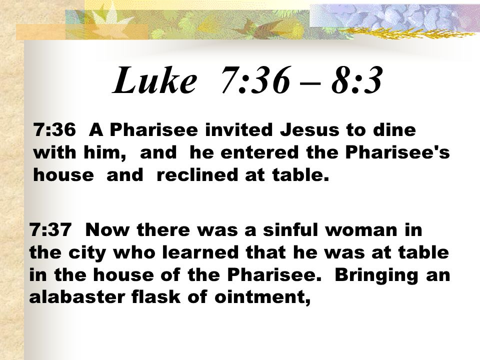 Luke 7:36 – 8:37:36 A Pharisee invited Jesus to dine with him, and he entered the Pharisee s house and reclined at table.