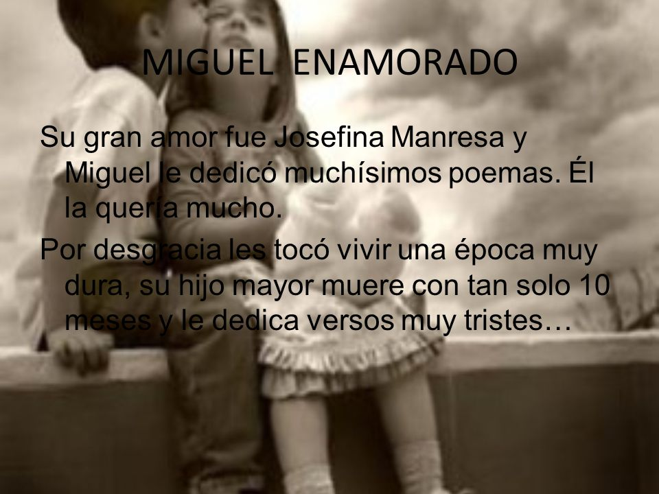 MIGUEL ENAMORADO Su gran amor fue Josefina Manresa y Miguel le dedicó muchísimos poemas. Él la quería mucho.