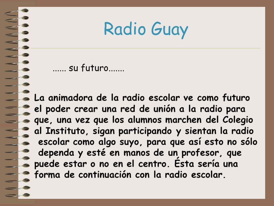 Radio Guay ...... su futuro....... La animadora de la radio escolar ve como futuro. el poder crear una red de unión a la radio para.