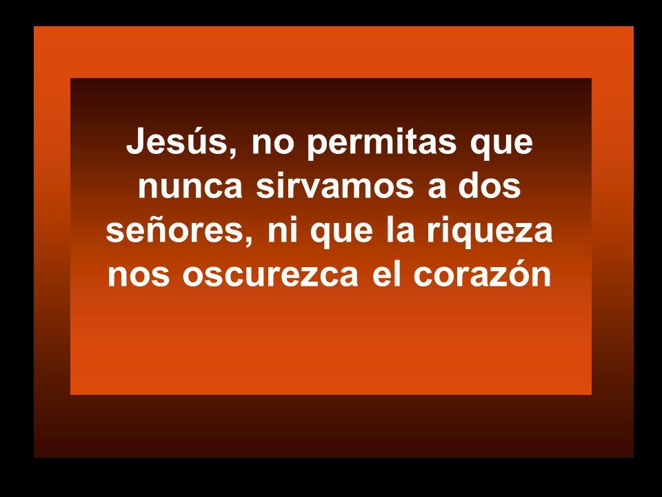 Jesús, no permitas que nunca sirvamos a dos señores, ni que la riqueza nos oscurezca el corazón
