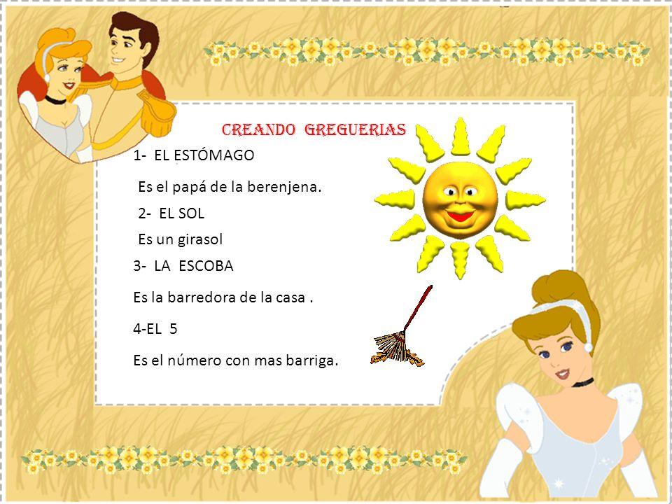 CREANDO GREGUERIAS 1- EL ESTÓMAGO. Es el papá de la berenjena. 2- EL SOL. Es un girasol. 3- LA ESCOBA.