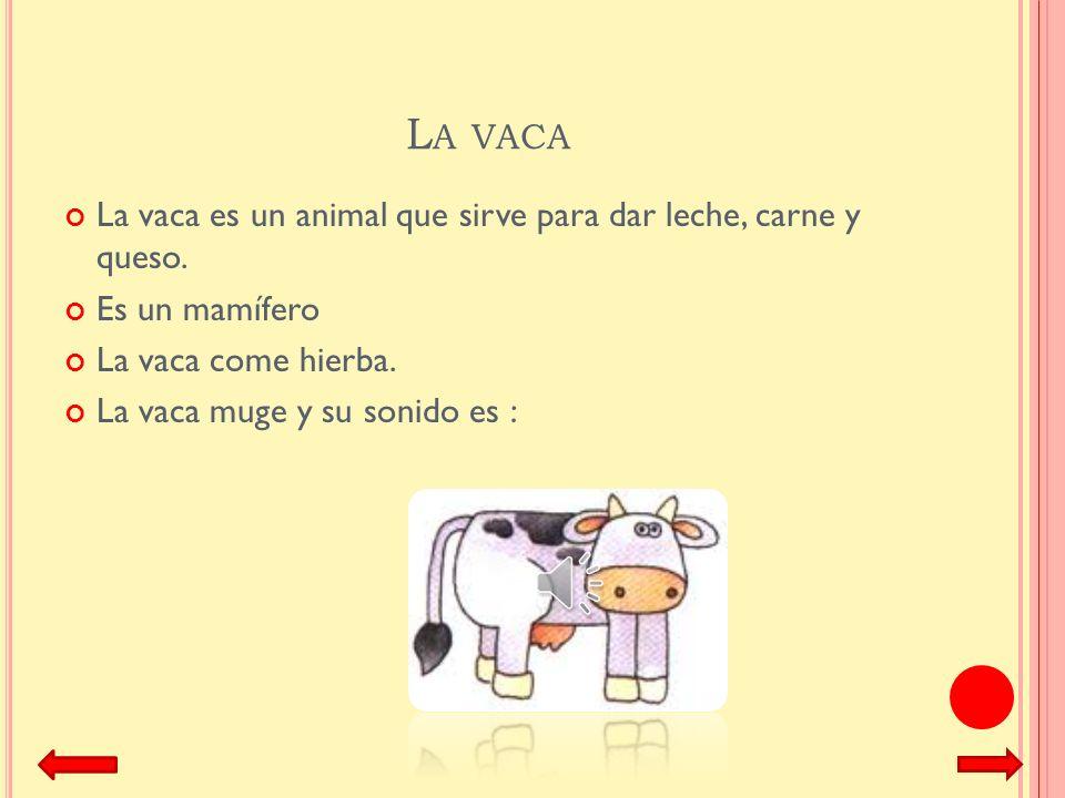 La vaca La vaca es un animal que sirve para dar leche, carne y queso.