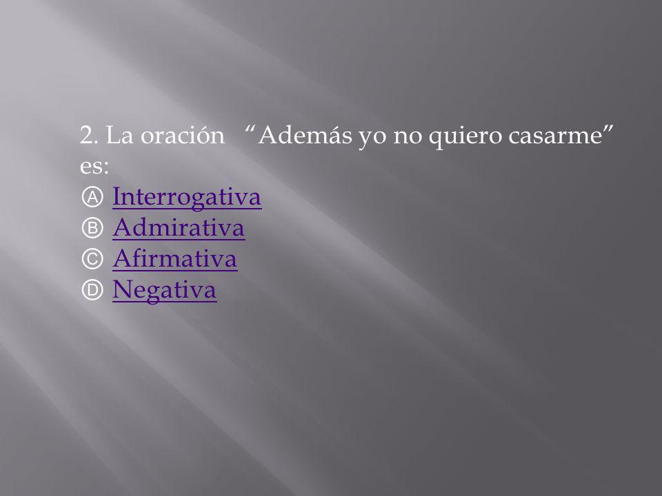 2. La oración Además yo no quiero casarme es: Ⓐ Interrogativa Ⓑ Admirativa Ⓒ Afirmativa Ⓓ Negativa