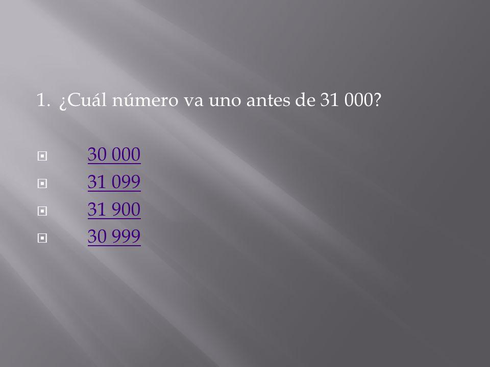 1. ¿Cuál número va uno antes de 31 000