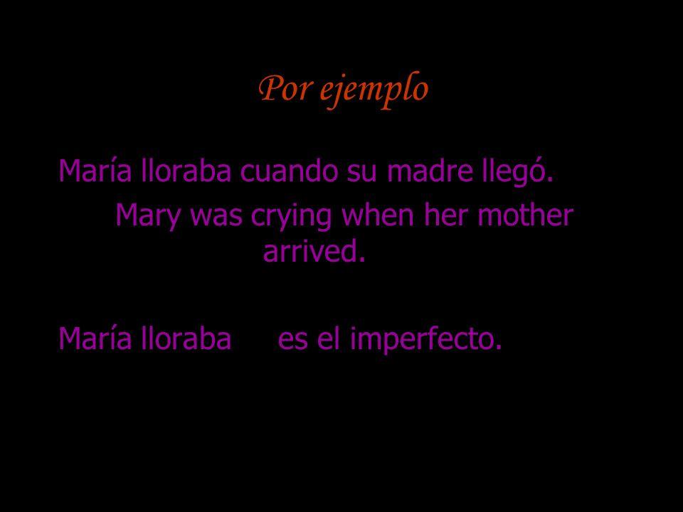 Por ejemplo María lloraba cuando su madre llegó.