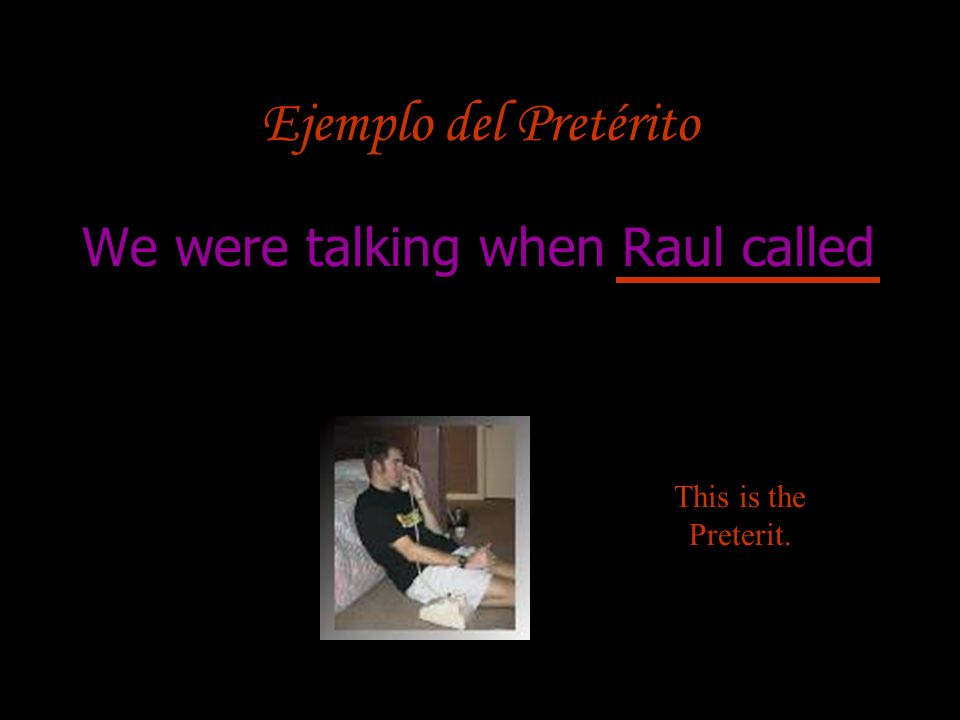 Ejemplo del Pretérito We were talking when Raul called