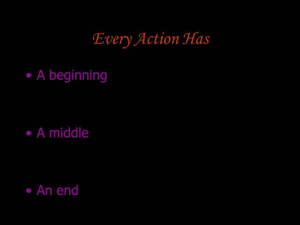 Every Action Has A beginning A middle An end