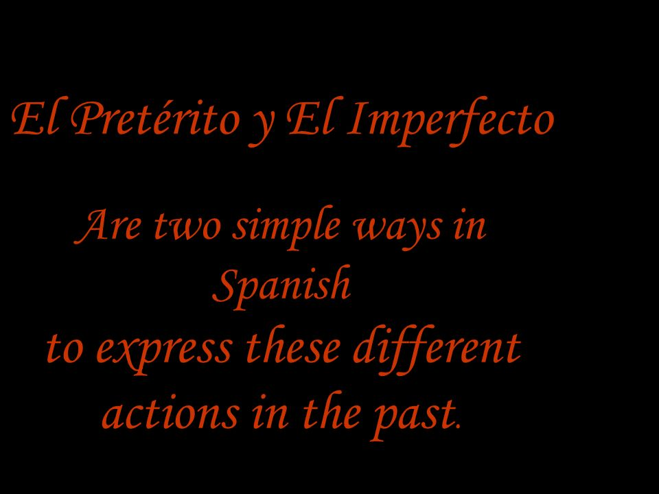 El Pretérito y El Imperfecto Are two simple ways in Spanish to express these different actions in the past.