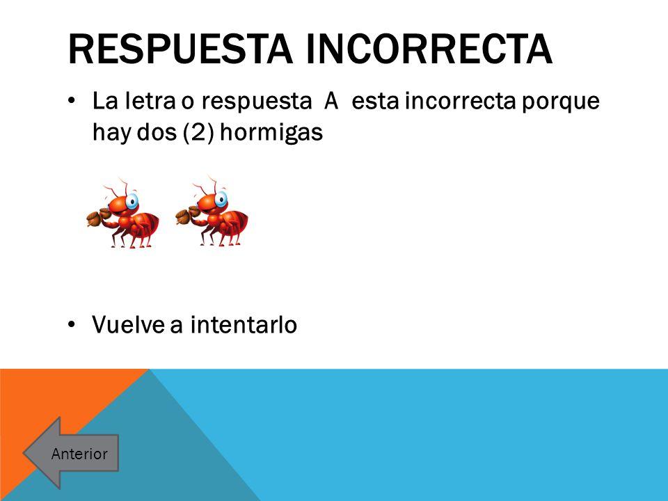 Respuesta incorrecta La letra o respuesta A esta incorrecta porque hay dos (2) hormigas. Vuelve a intentarlo.
