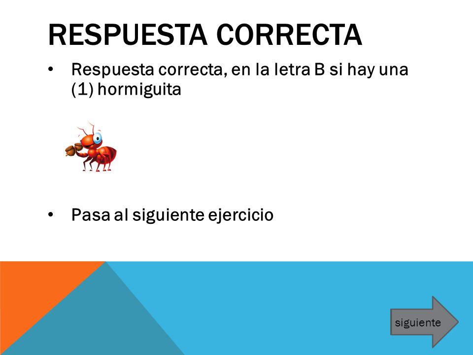 Respuesta correcta Respuesta correcta, en la letra B si hay una (1) hormiguita. Pasa al siguiente ejercicio.