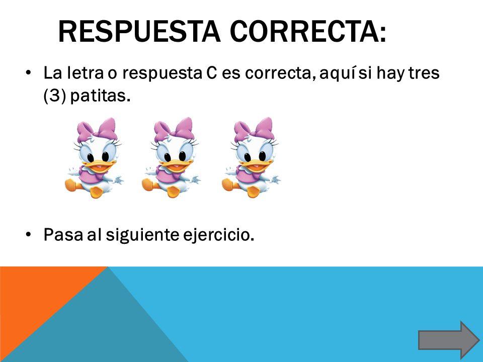 Respuesta correcta: La letra o respuesta C es correcta, aquí si hay tres (3) patitas.