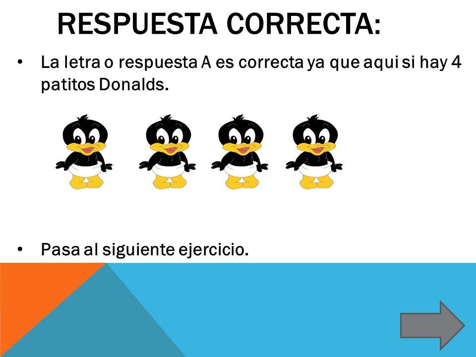 RESPUESTA CORRECTA: La letra o respuesta A es correcta ya que aqui si hay 4 patitos Donalds.