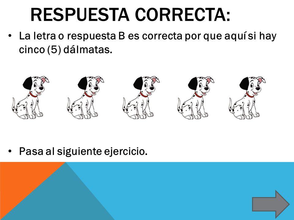 Respuesta correcta: La letra o respuesta B es correcta por que aquí si hay cinco (5) dálmatas.