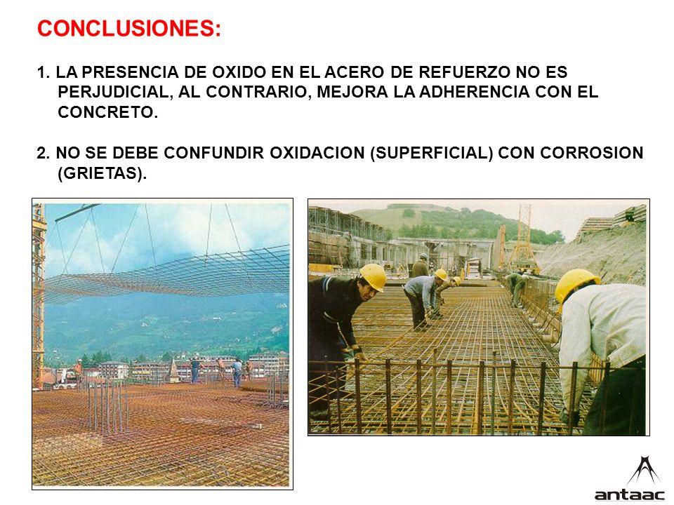 CONCLUSIONES: 1. LA PRESENCIA DE OXIDO EN EL ACERO DE REFUERZO NO ES PERJUDICIAL, AL CONTRARIO, MEJORA LA ADHERENCIA CON EL CONCRETO.