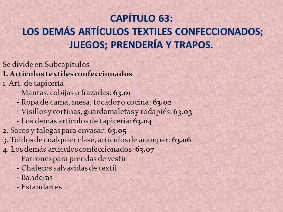 CAPÍTULO 63: LOS DEMÁS ARTÍCULOS TEXTILES CONFECCIONADOS; JUEGOS; PRENDERÍA Y TRAPOS. Se divide en Subcapítulos.