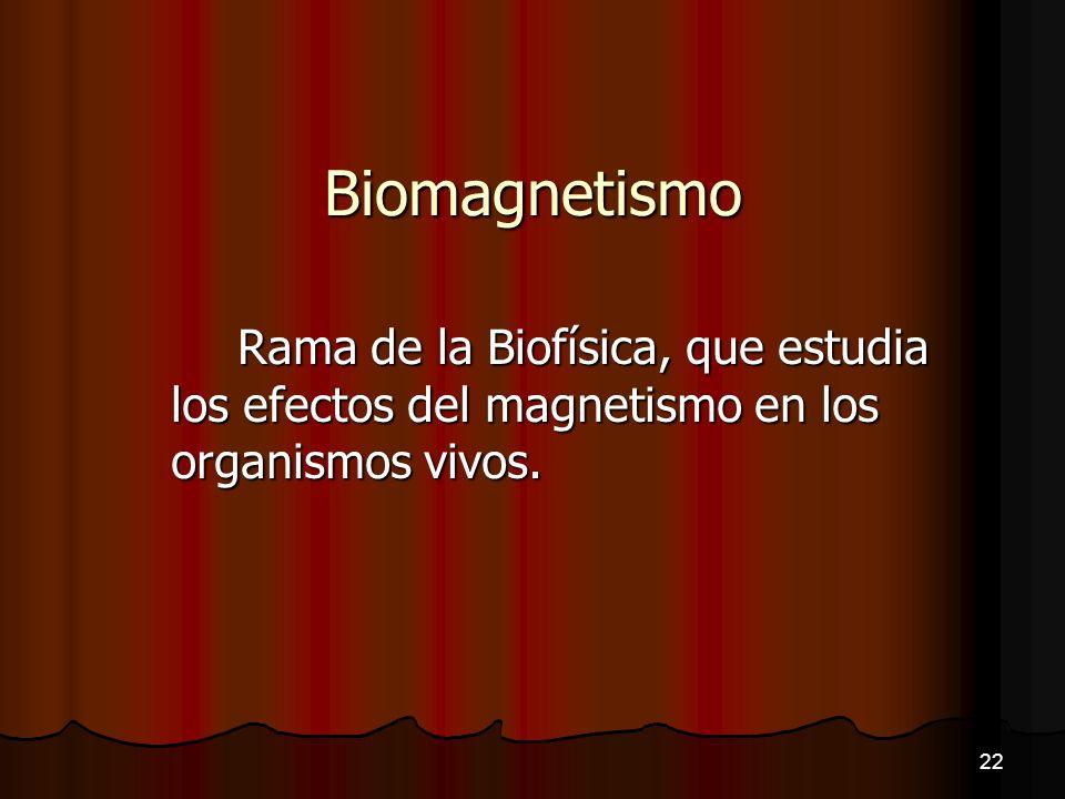 Biomagnetismo Rama de la Biofísica, que estudia los efectos del magnetismo en los organismos vivos.