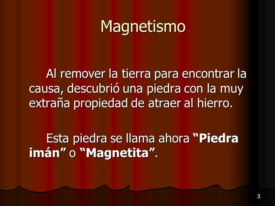 Magnetismo Al remover la tierra para encontrar la causa, descubrió una piedra con la muy extraña propiedad de atraer al hierro.