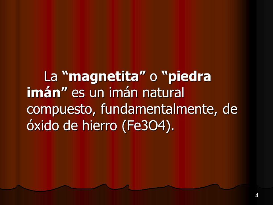 La magnetita o piedra imán es un imán natural compuesto, fundamentalmente, de óxido de hierro (Fe3O4).