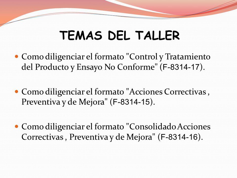 TEMAS DEL TALLER Como diligenciar el formato Control y Tratamiento del Producto y Ensayo No Conforme (F-8314-17).