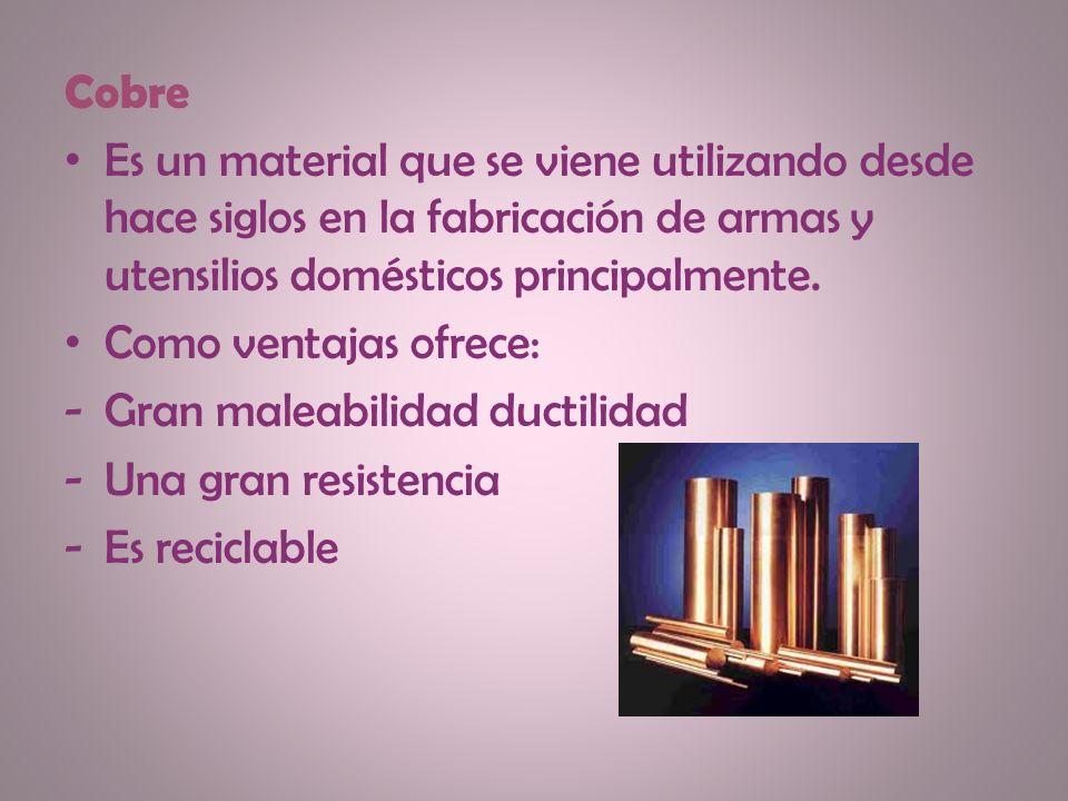 Cobre Es un material que se viene utilizando desde hace siglos en la fabricación de armas y utensilios domésticos principalmente.