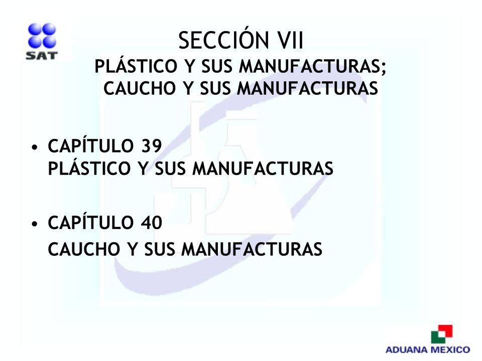 SECCIÓN VII PLÁSTICO Y SUS MANUFACTURAS; CAUCHO Y SUS MANUFACTURAS