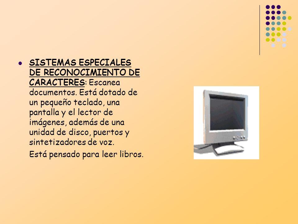 SISTEMAS ESPECIALES DE RECONOCIMIENTO DE CARACTERES: Escanea documentos. Está dotado de un pequeño teclado, una pantalla y el lector de imágenes, además de una unidad de disco, puertos y sintetizadores de voz.