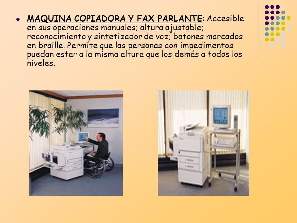 MAQUINA COPIADORA Y FAX PARLANTE: Accesible en sus operaciones manuales; altura ajustable; reconocimiento y sintetizador de voz; botones marcados en braille.