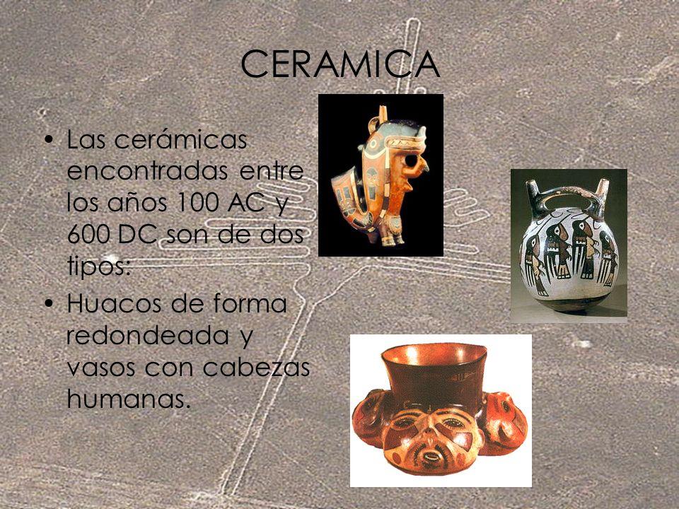 CERAMICA Las cerámicas encontradas entre los años 100 AC y 600 DC son de dos tipos: Huacos de forma redondeada y vasos con cabezas humanas.