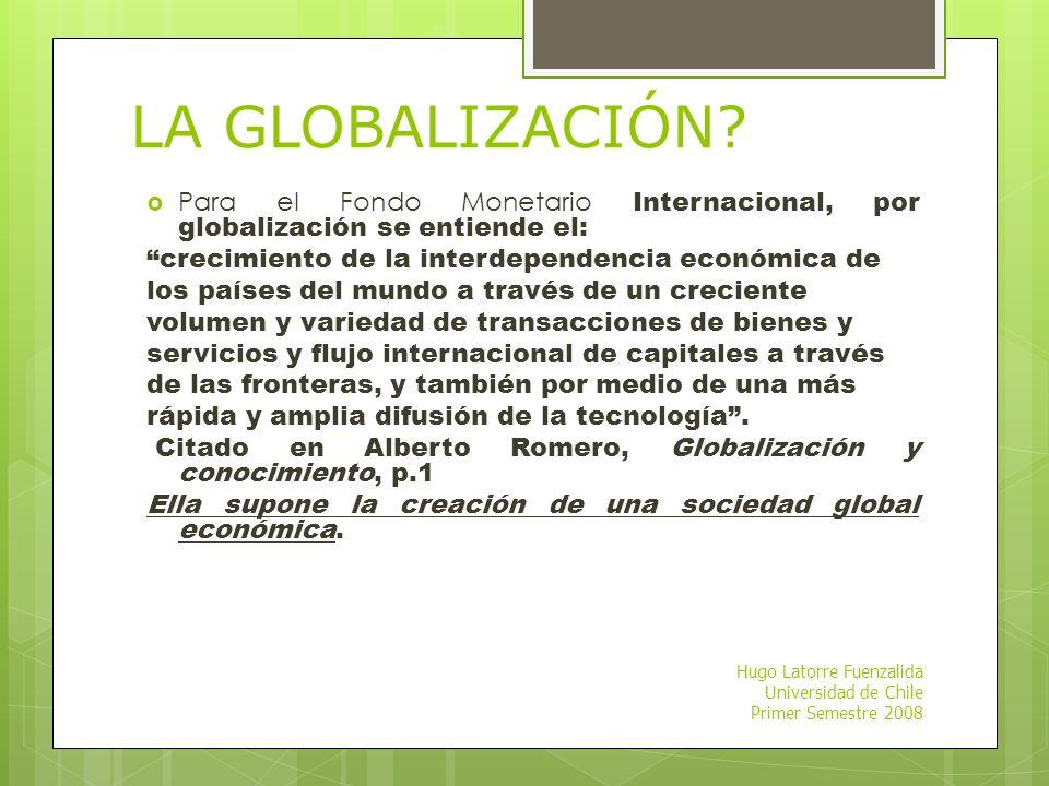 LA GLOBALIZACIÓN Para el Fondo Monetario Internacional, por globalización se entiende el: crecimiento de la interdependencia económica de.