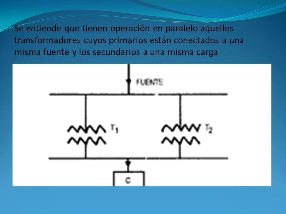 Se entiende que tienen operación en paralelo aquellos transformadores cuyos primarios están conectados a una misma fuente y los secundarios a una misma carga