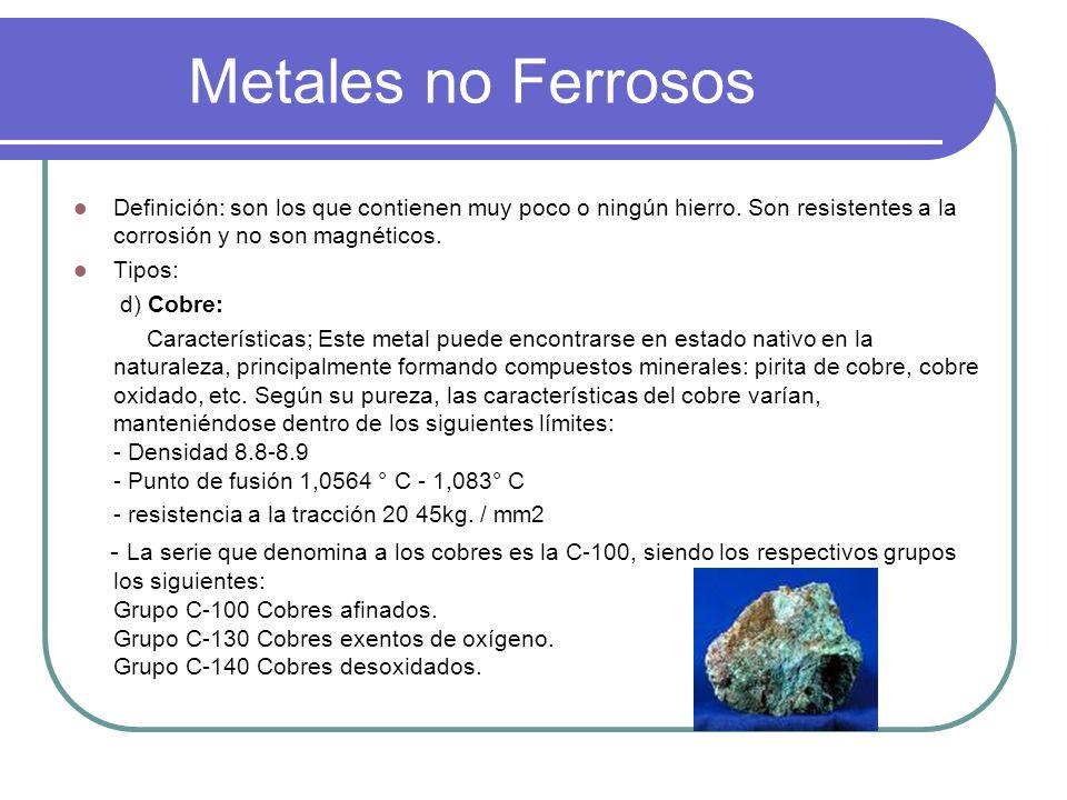 Metales no Ferrosos Definición: son los que contienen muy poco o ningún hierro. Son resistentes a la corrosión y no son magnéticos.