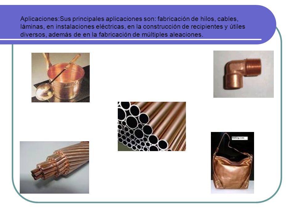 Aplicaciones:Sus principales aplicaciones son: fabricación de hilos, cables, láminas, en instalaciones eléctricas, en la construcción de recipientes y útiles diversos, además de en la fabricación de múltiples aleaciones.