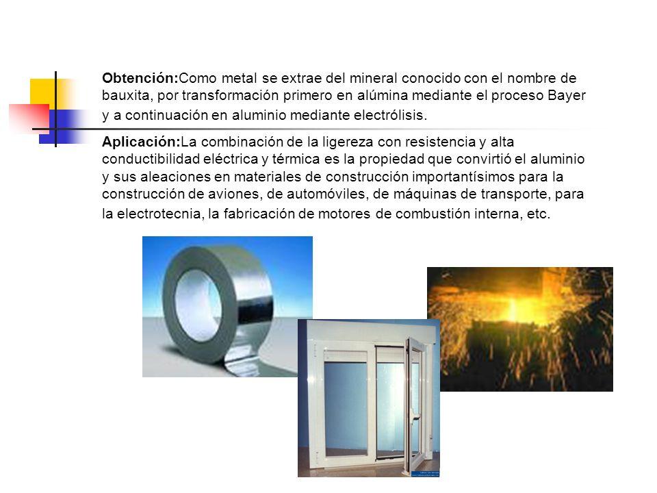 Obtención:Como metal se extrae del mineral conocido con el nombre de bauxita, por transformación primero en alúmina mediante el proceso Bayer y a continuación en aluminio mediante electrólisis.