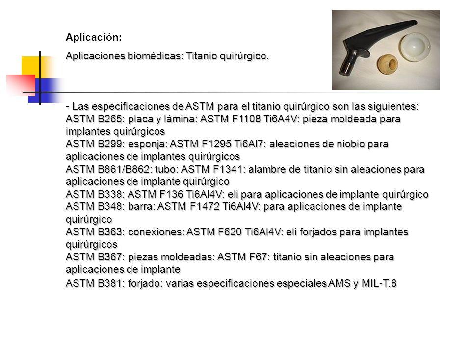 Aplicación: Aplicaciones biomédicas: Titanio quirúrgico. - Las especificaciones de ASTM para el titanio quirúrgico son las siguientes: