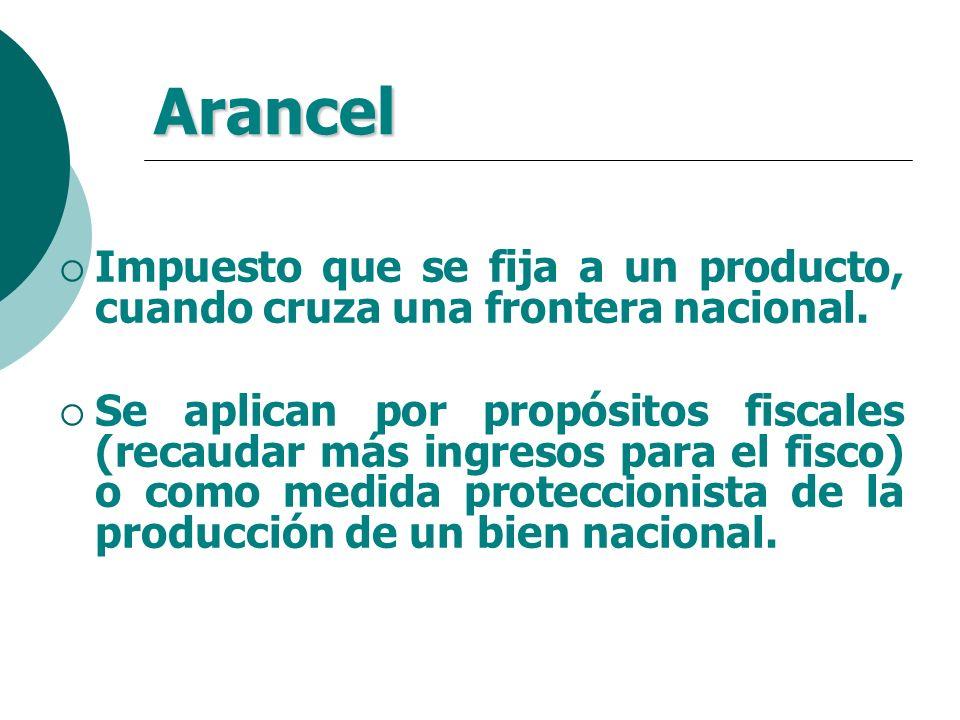Arancel Impuesto que se fija a un producto, cuando cruza una frontera nacional.