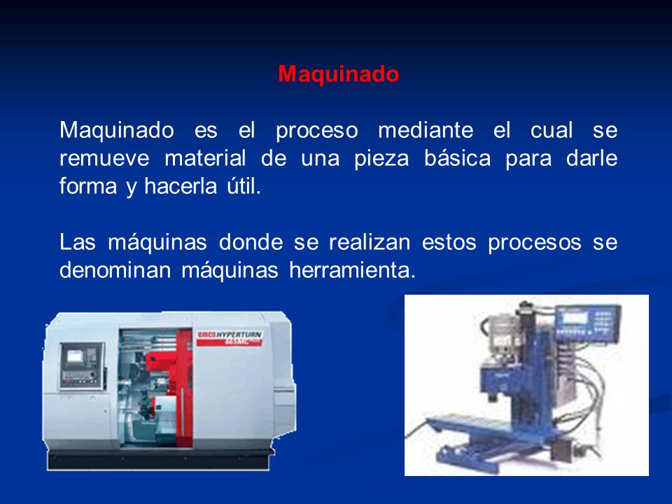 Maquinado Maquinado es el proceso mediante el cual se remueve material de una pieza básica para darle forma y hacerla útil.