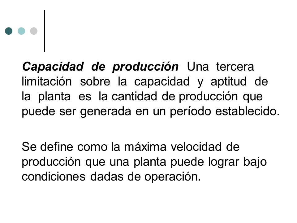 Capacidad de producción Una tercera limitación sobre la capacidad y aptitud de la planta es la cantidad de producción que puede ser generada en un período establecido.