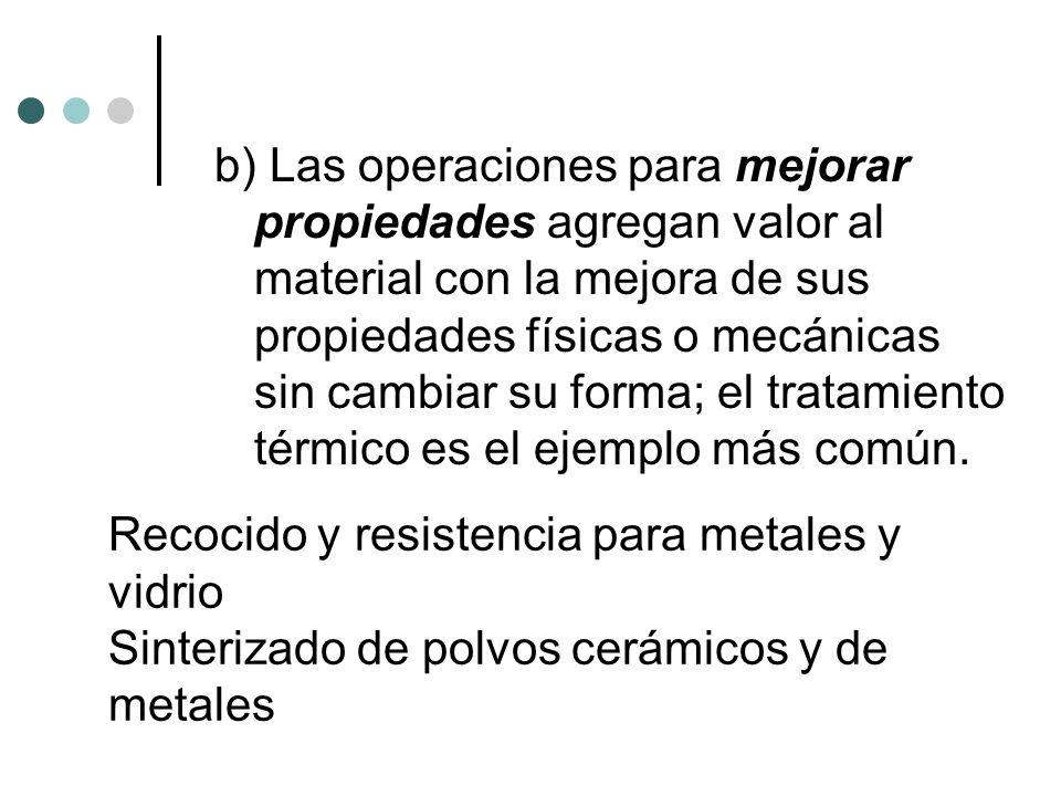 b) Las operaciones para mejorar propiedades agregan valor al material con la mejora de sus propiedades físicas o mecánicas sin cambiar su forma; el tratamiento térmico es el ejemplo más común.