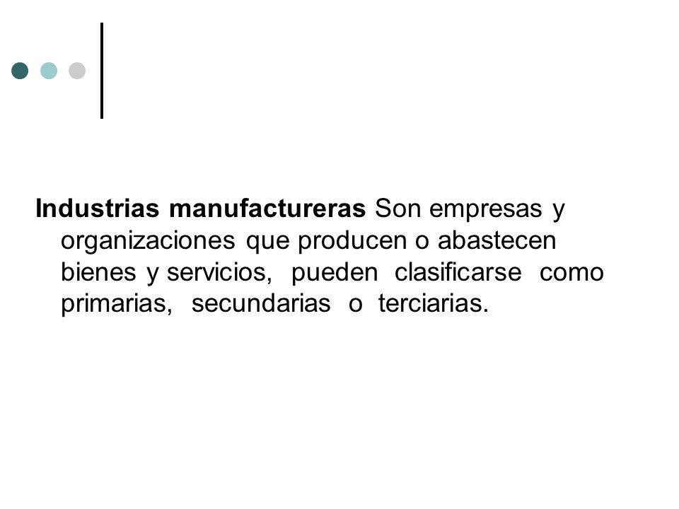 Industrias manufactureras Son empresas y organizaciones que producen o abastecen bienes y servicios, pueden clasificarse como primarias, secundarias o terciarias.
