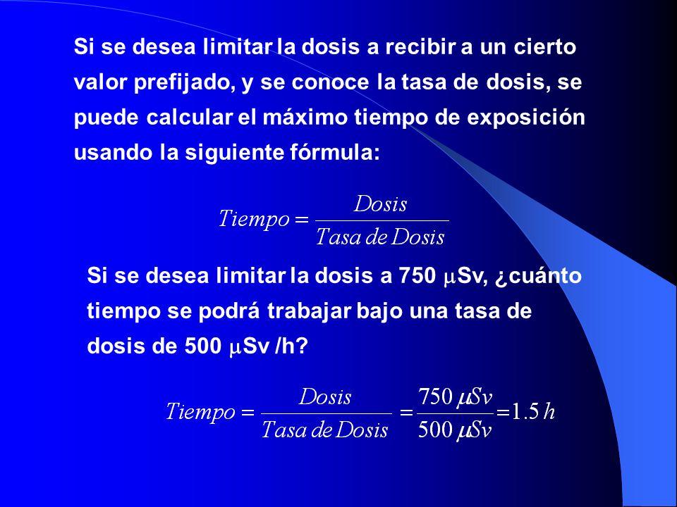 Si se desea limitar la dosis a recibir a un cierto valor prefijado, y se conoce la tasa de dosis, se puede calcular el máximo tiempo de exposición usando la siguiente fórmula:
