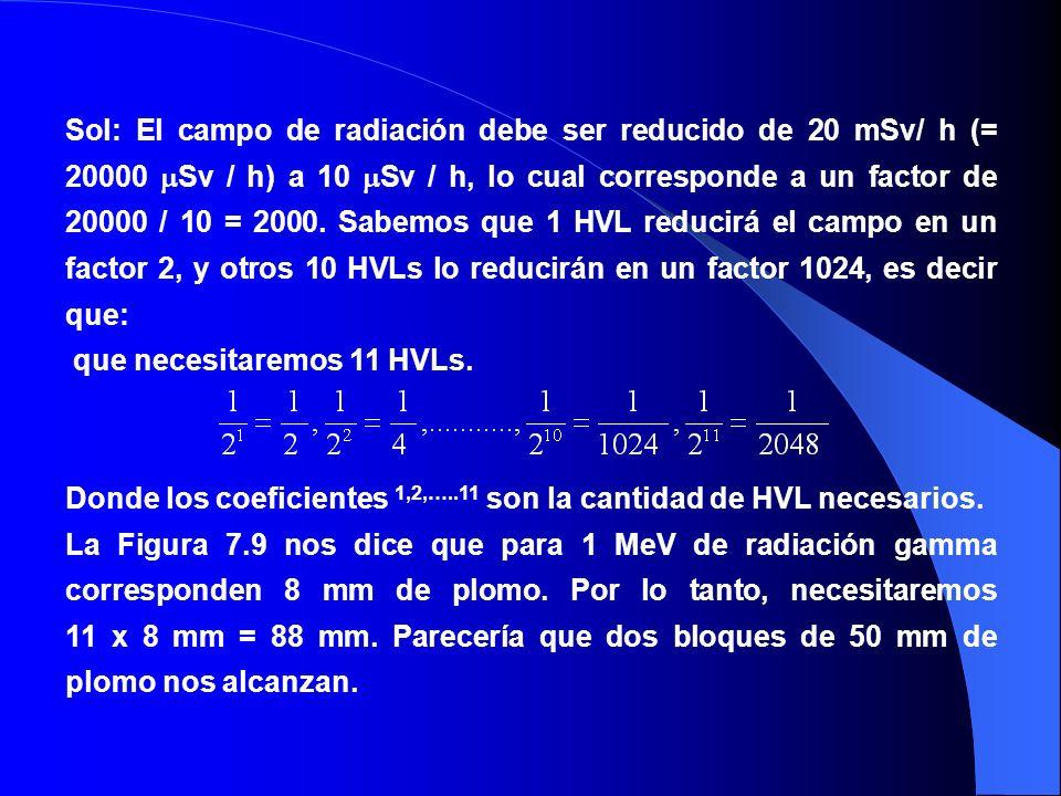 Sol: El campo de radiación debe ser reducido de 20 mSv/ h (= 20000 Sv / h) a 10 Sv / h, lo cual corresponde a un factor de 20000 / 10 = 2000. Sabemos que 1 HVL reducirá el campo en un factor 2, y otros 10 HVLs lo reducirán en un factor 1024, es decir que: