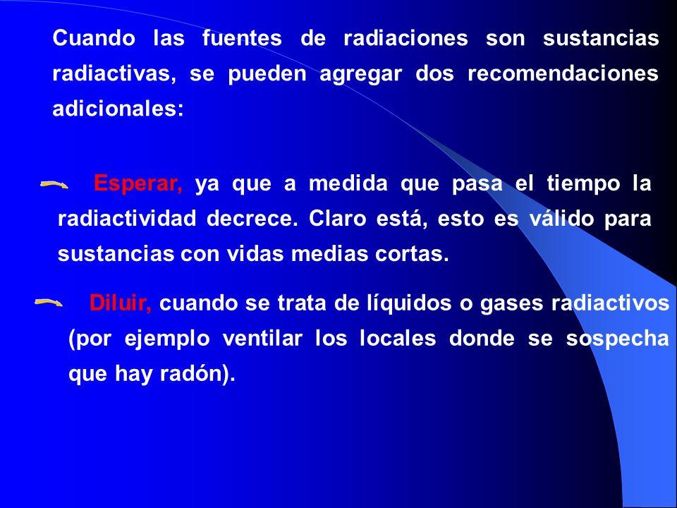 Cuando las fuentes de radiaciones son sustancias radiactivas, se pueden agregar dos recomendaciones adicionales: