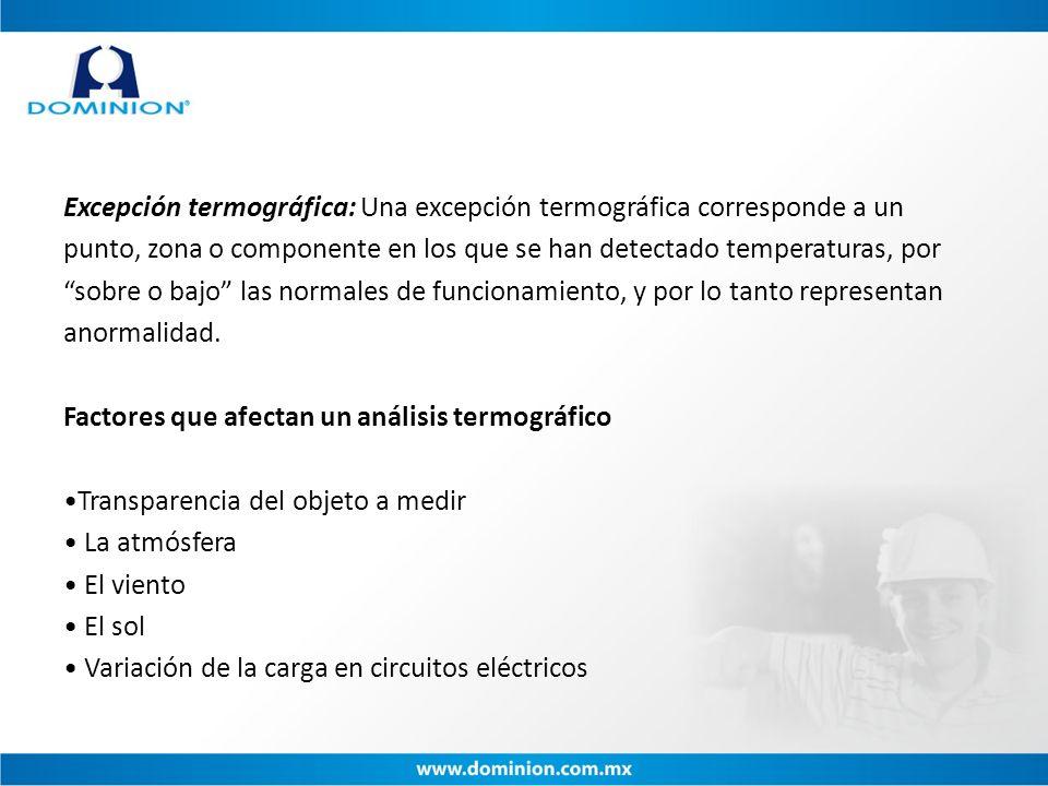 Excepción termográfica: Una excepción termográfica corresponde a un punto, zona o componente en los que se han detectado temperaturas, por sobre o bajo las normales de funcionamiento, y por lo tanto representan anormalidad.