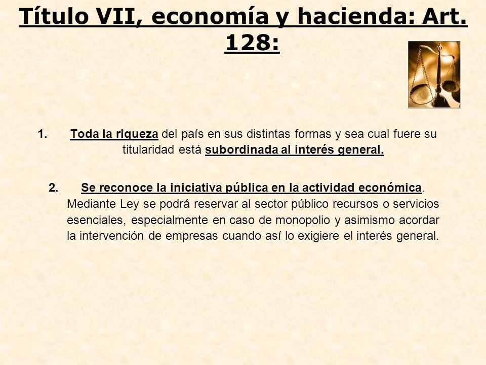 Título VII, economía y hacienda: Art. 128: