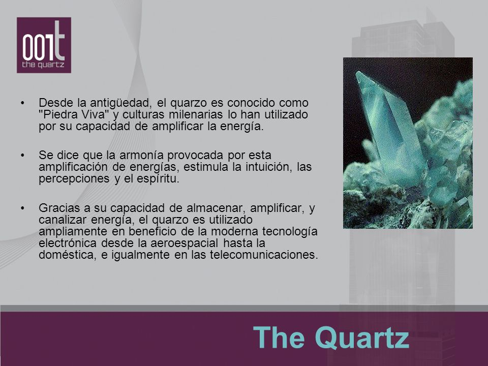 Desde la antigüedad, el quarzo es conocido como Piedra Viva y culturas milenarias lo han utilizado por su capacidad de amplificar la energía.