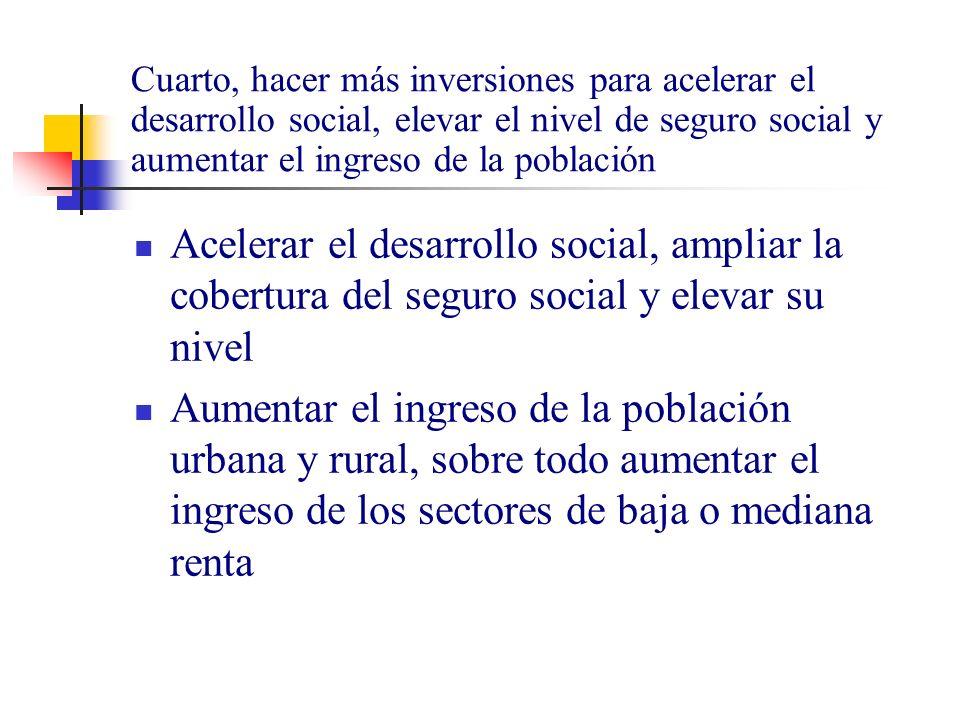Cuarto, hacer más inversiones para acelerar el desarrollo social, elevar el nivel de seguro social y aumentar el ingreso de la población