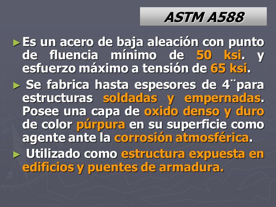 ASTM A588 Es un acero de baja aleación con punto de fluencia mínimo de 50 ksi. y esfuerzo máximo a tensión de 65 ksi.