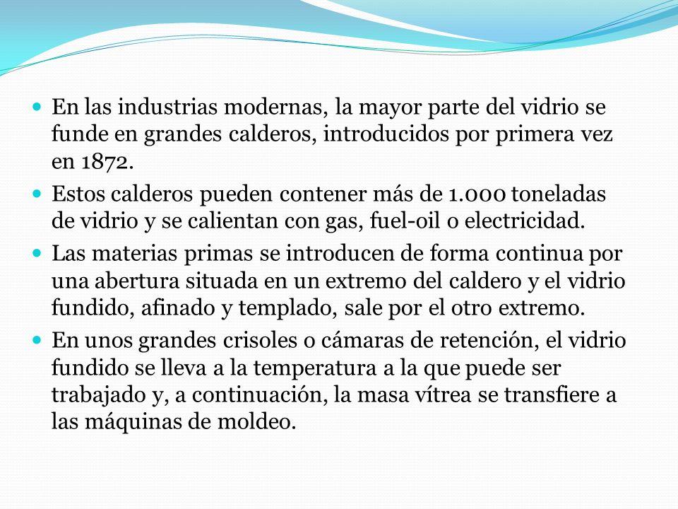 En las industrias modernas, la mayor parte del vidrio se funde en grandes calderos, introducidos por primera vez en 1872.