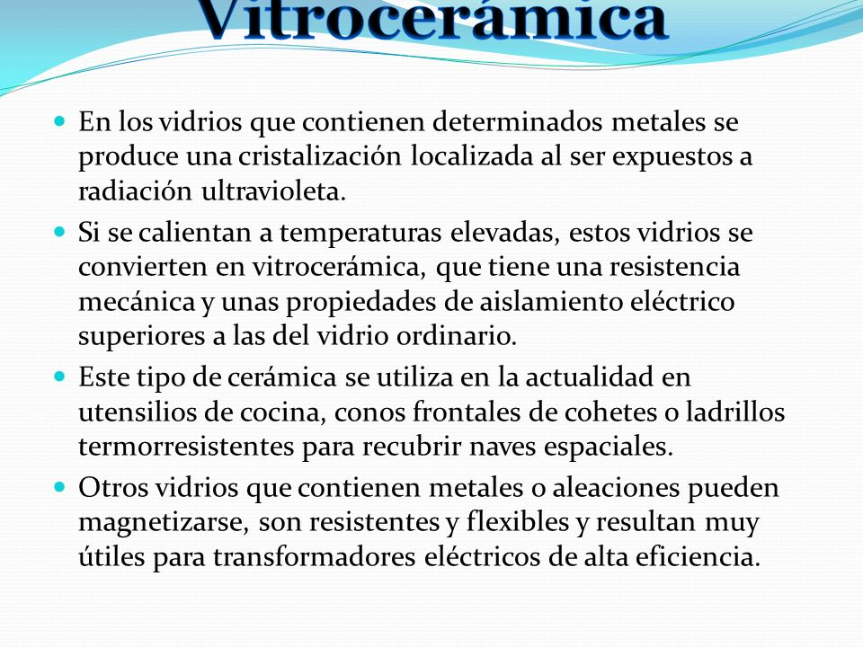 Vitrocerámica En los vidrios que contienen determinados metales se produce una cristalización localizada al ser expuestos a radiación ultravioleta.