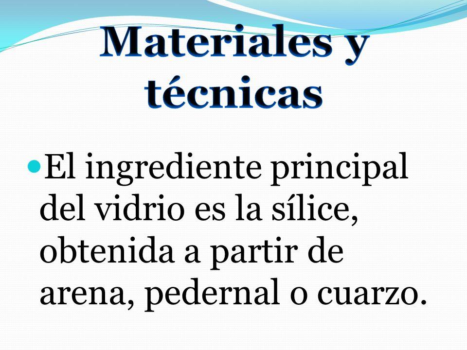 Materiales y técnicas El ingrediente principal del vidrio es la sílice, obtenida a partir de arena, pedernal o cuarzo.